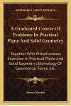 A Graduated Course of Problems in Practical Plane and Solid Geometry: Together with Miscellaneous Exercises in Practical Plane and Solid Geometry; Ety