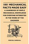 1001 Mechanical Facts Made Easy - A Handbook Of Simple Mechanical Knowledge For Everyone Interested In The Work Of The Engineer