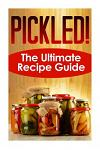 Pickled! The Ultimate Recipe Guide: Over 30 Delicious & Best Selling Recipes