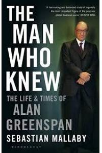 The Man Who Knew : The Life and Times of Alan Greenspan
