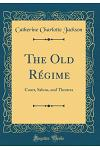 The Old Régime: Court, Salons, and Theatres (Classic Reprint)