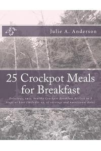 25 Crockpot Meals for Breakfast: Delicious, Easy, Healthy Crockpot Breakfast Recipes in 3 Steps or Less (Includes No. of Servings and Nutritional Data