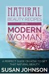 Natural Beauty Recipes for the Modern Woman: A Perfect Guide on How to Get That Natural Beauty