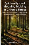 Spirituality and Meaning Making in Chronic Illness: How Spiritual Caregivers Can Help People Navigate Long-Term Health Conditions