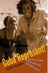 Cuba Represent!: Cuban Arts, State Power, and the Making of New Revolutionary Cultures