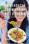 52 Headache and Migraine Solutions: 52 Meal Recipes That Will Stop the Pain and Suffering Fast and Effectively