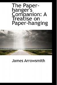 The Paper-Hanger's Companion: A Treatise on Paper-Hanging