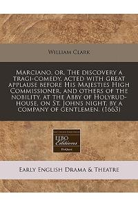 Marciano, Or, the Discovery a Tragi-Comedy, Acted with Great Applause Before His Majesties High Commissioner, and Others of the Nobility, at the Abby
