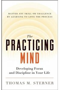 The Practicing Mind: Developing Focus and Discipline in Your Life a Master Any Skill or Challenge by Learning to Love the Process