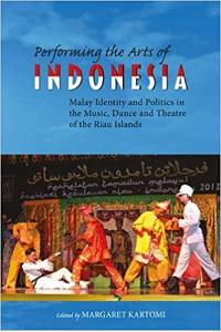 Performing the Arts of Indonesia: Malay Identity and Politics in the Music, Dance and Theatre of the Riau Islands