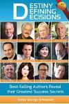 Destiny Defining Decisions: Best-Selling Entrepreneurs Reveal Their Greatest Success Secrets