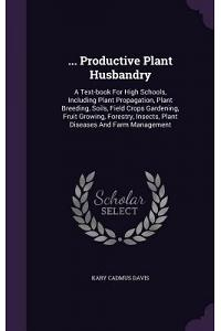 ... Productive Plant Husbandry: A Text-Book for High Schools, Including Plant Propagation, Plant Breeding, Soils, Field Crops Gardening, Fruit Growing