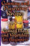 Canning and Preserving Recipes: Canned Meat and Vegetables for Beginners: (Homemade Canning, Canning Recipes)
