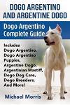 Dogo Argentino And Argentine Dogo: Dogo Argentino Complete Guide Includes Dogo Argentino, Dogo Argentino Puppies, Argentine Dogo, Argentinian Mastiff,