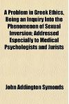 A Problem in Greek Ethics, Being an Inquiry Into the Phenomenon of Sexual Inversion; Addressed Especially to Medical Psychologists and Jurists