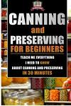 Canning and Preserving for Beginners: Teach Me Everything I Need to Know about Canning and Preserving in 30 Minutes