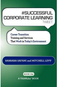 # SUCCESSFUL CORPORATE LEARNING tweet Book04: Career Transition Training and Services That Work in Today's Environment