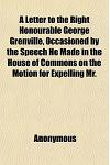 A   Letter to the Right Honourable George Grenville, Occasioned by the Speech He Made in the House of Commons on the Motion for Expelling Mr. Wilkes,