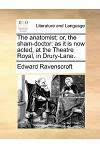 The Anatomist; Or, the Sham-Doctor: As It Is Now Acted, at the Theatre Royal, in Drury-Lane.