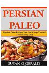 Persian Paleo: Persian Paleo Recipes You Can't Stop Yourself From Trying Out!