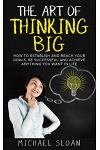 The Art of Thinking Big: How to Establish and Reach Your Goals, Be Successful and Achieve Anything You Want in Life