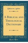 A Biblical and Theological Dictionary (Classic Reprint)