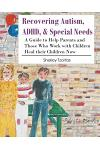 Recovering Autism, ADHD, & Special Needs: A Guide to Help Parents and Those who Work with Children Heal their Children Now