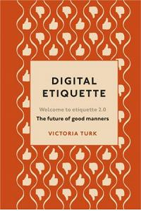 Digital Etiquette : Everything you wanted to know about modern manners but were afraid to ask