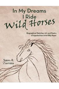 In My Dreams I Ride Wild Horses: Biographical Sketches, Art, and Poetry of Appalachian Artist Billy Roper