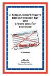 A Simple Smart Plan to Abolish Income Tax: And Create Jobs for Everyone