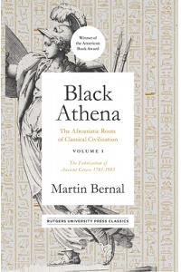 Black Athena: The Afroasiatic Roots of Classical Civilization Volume I: The Fabrication of Ancient Greece 1785-1985