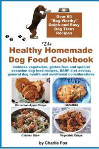 The Healthy Homemade Dog Food Cookbook: Over 60 Beg-Worthy Quick and Easy Dog Treat Recipes