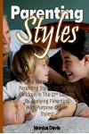 Parenting Styles: The Ultimate Tips on Parenting Styles for Raising Children in the 21st Century by Applying Parenting with Purpose Driv