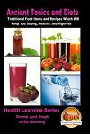 Ancient Tonics and Diets - Traditional Food Items and Recipes Which Will Keep You Strong, Healthy, and Vigorous