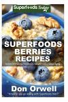 Superfoods Berries Recipes: Over 55 Quick & Easy Gluten Free Low Cholesterol Whole Foods Recipes full of Antioxidants & Phytochemicals